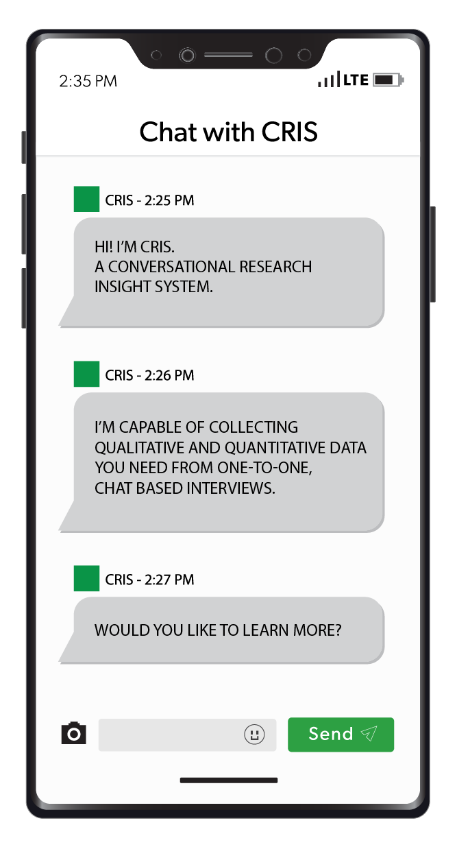 Hi! I'm CRIS a one-to-one chat-based interviewer collecting the qualitative and quantitative data you need.